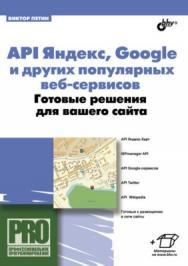 API Яндекс, Google и других популярных веб-сервисов. Готовые решения для вашего сайта ISBN 978-5-9775-0743-1