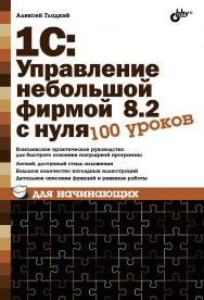1С:Управление небольшой фирмой 8.2 с нуля. 100 уроков для начинающих ISBN 978-5-9775-0768-4