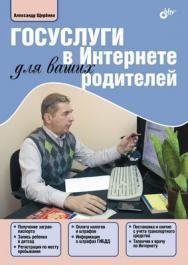 Госуслуги в Интернете для ваших родителей ISBN 978-5-9775-0839-1
