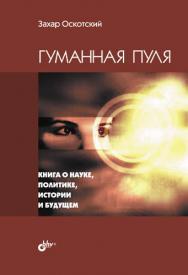 Гуманная пуля. Книга о науке, политике, истории и будущем ISBN 978-5-9775-0865-0