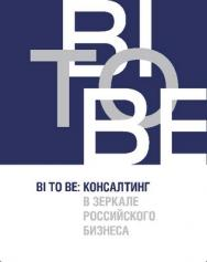 BI TO BE: Консалтинг в зеркале российского бизнеса ISBN 978-5-9775-0914-5