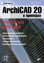 ArchiCAD 20 в примерах. Русская версия ISBN 978-5-9775-3791-9