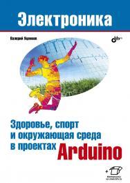 Здоровье, спорт и окружающая среда в проектах Arduino. — (Электроника) ISBN 978-5-9775-4068-1