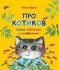 Про котиков. Самое известное и неизвестное. — (Познавательные истории) ISBN 978-5-9775-6624-7