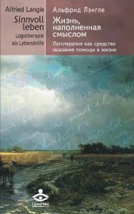 Жизнь, наполненная смыслом. Логотерапия как средство оказания помощи в жизни ISBN 978-5-98563-507-2