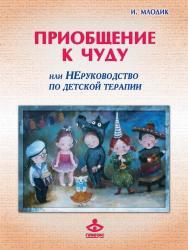 Приобщение к чуду, или Неруководство по детской психотерапии ISBN 978-5-98563-514-0