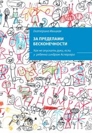 За пределами бесконечности. Как не опускать руки, если у ребенка синдром Аспергера /  — Эл. изд. ISBN 978-5-98563-619-2_int