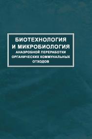 Биотехнология и микробиология анаэробной переработки органических коммунальных отходов ISBN 978-5-98699-166-5