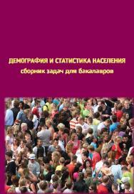 Демография и статистика населения: сборник задач для бакалавров, получающих образование по направлению «Экономика», профиль подготовки «Статистика» ISBN 978-5-98704-741-5