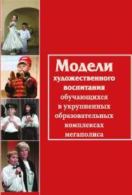 Модели художественного воспитания обучающихся в укрупненных образовательных комплексах мегаполиса ISBN 978-5-98704-834-4