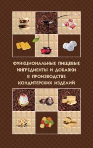 Функциональные пищевые ингредиенты и добавки в производстве кондитерских изделий ISBN 978-5-98879-174-4