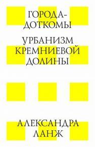 Города-доткомы. Урбанизм Кремниевой долины ISBN 978-5-9903364-9-0