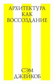 Архитектура как воссоздание ISBN 978-5-9903723-1-3