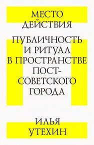 Место действия. Публичность и ритуал в пространстве постсоветского города ISBN 978-5-9903723-8-2