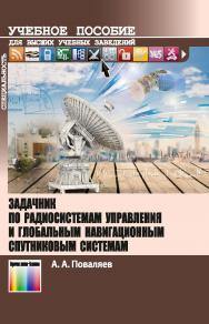 Задачник по радиосистемам управления и глобальным навигационным спутниковым системам. Учебное пособие для вузов. ISBN 978-5-9912-0702-7