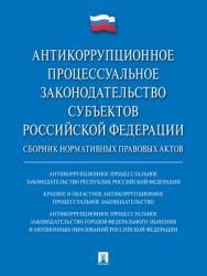 Антикоррупционное процессуальное законодательство субъектов Российской Федерации : сборник нормативных правовых актов ISBN 978-5-9988-0711-4