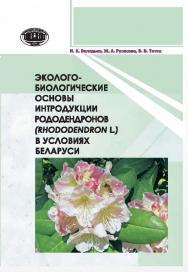 Эколого-биологические основы интродукции рододендронов (Rhododendron L.) в условиях Беларуси ISBN 978-985-08-1812-6
