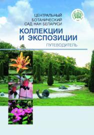 Центральный ботанический сад НАН Беларуси: коллекции и экспозиции : путеводитель ISBN 978-985-08-2396-0