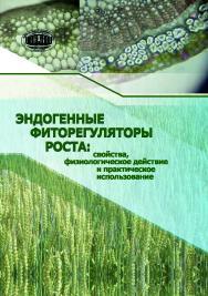 Эндогенные фиторегуляторы роста: свойства, физиологическое действие и практическое использование ISBN 978-985-08-2483-7