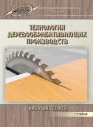 Технология деревообрабатывающих производств. Рабочая тетрадь ISBN 978-985-503-489-7