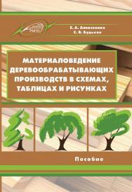 Материаловедение деревообрабатывающих производств в схемах, таблицах и рисунках ISBN 978-985-503-840-6