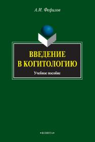 Введение в когитологию [Электронный ресурс] : учебное пособие. — 3-е изд., стер. ISBN 978-5-9765-0805-7