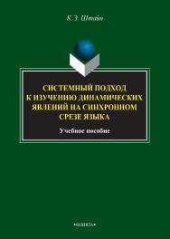 Системный подход к изучению динамических явлений на синхронном срезе языка [Электронный ресурс] : учебное пособие. — 3-е изд., стер. ISBN 978-5-9765-2734-8